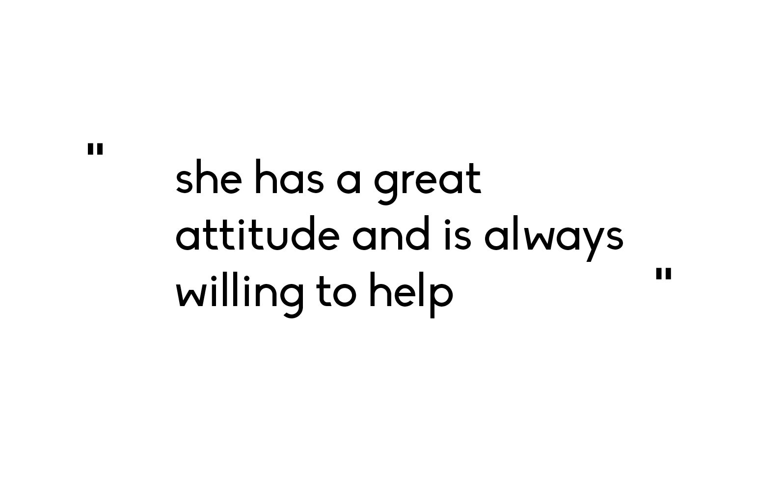she has a great attitude and is always willing to help